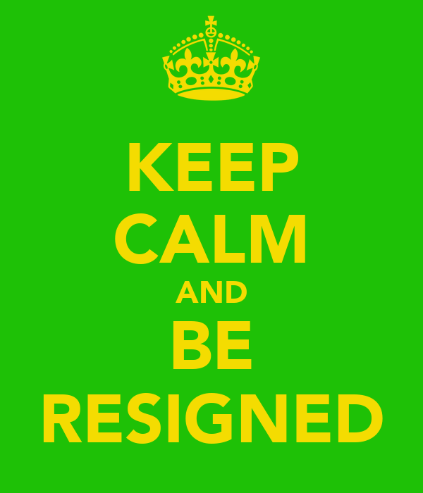 KEEP CALM AND BE RESIGNED