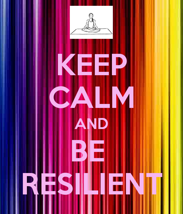 KEEP CALM AND BE  RESILIENT