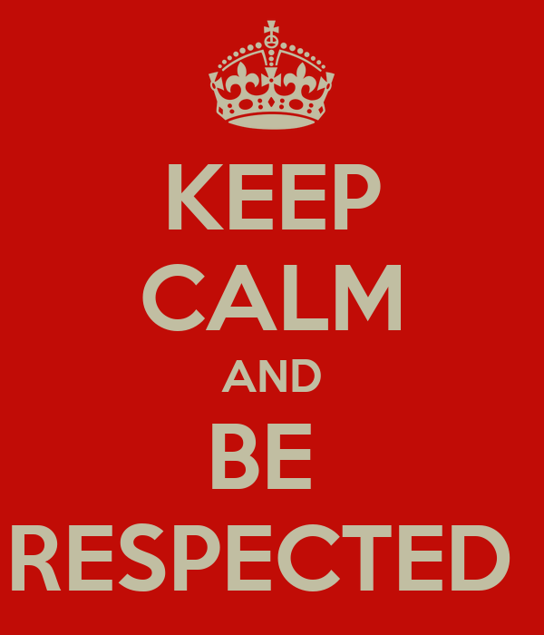 KEEP CALM AND BE  RESPECTED