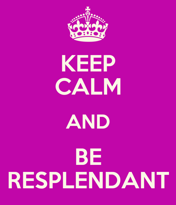 KEEP CALM AND BE RESPLENDANT