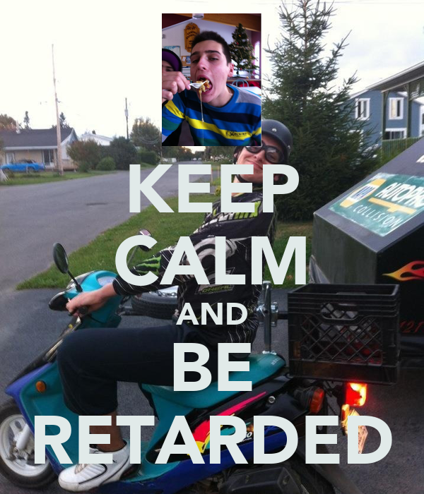 KEEP CALM AND BE RETARDED