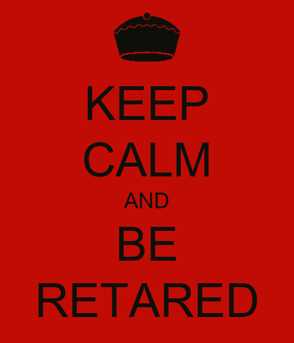 KEEP CALM AND BE RETARED