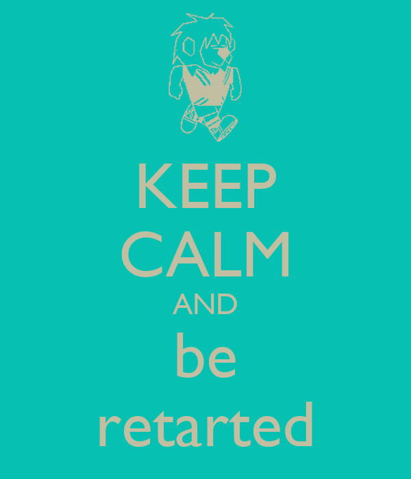 KEEP CALM AND be retarted