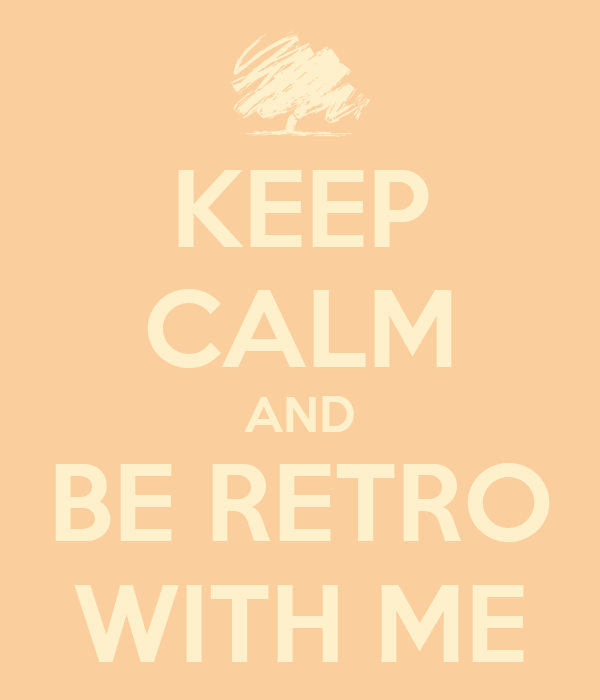 KEEP CALM AND BE RETRO WITH ME