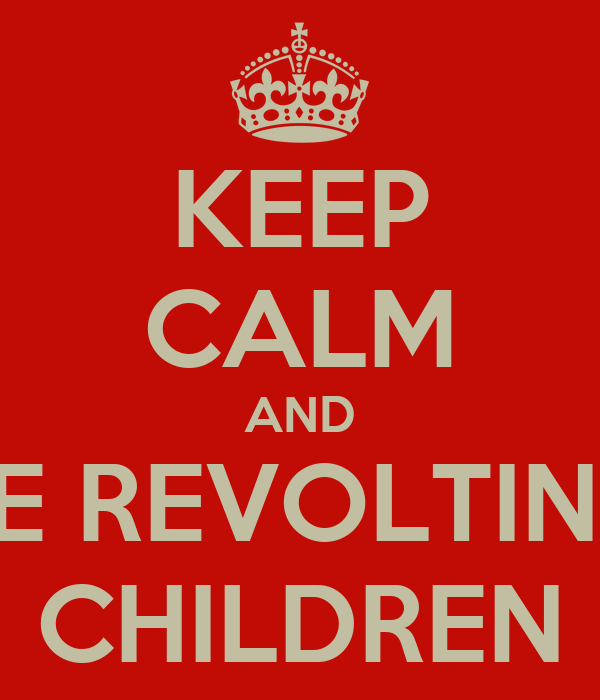 KEEP CALM AND BE REVOLTING CHILDREN