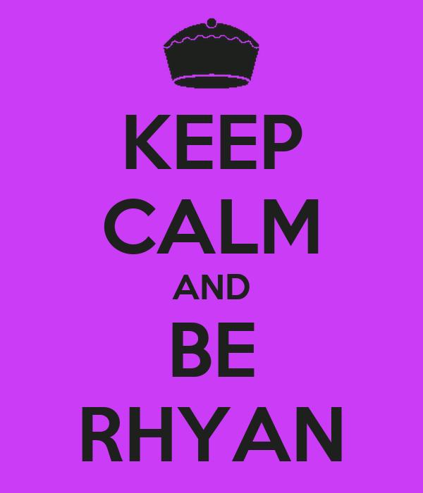 KEEP CALM AND BE RHYAN