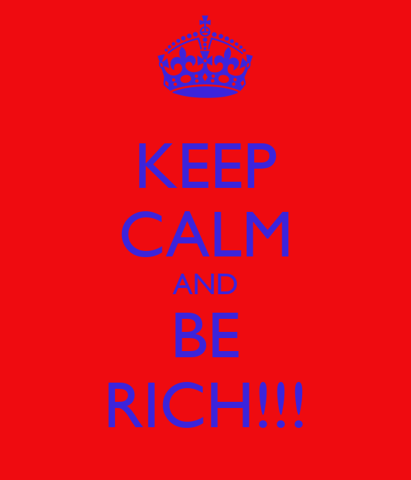 KEEP CALM AND BE RICH!!!