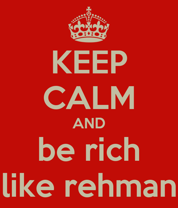 KEEP CALM AND be rich like rehman