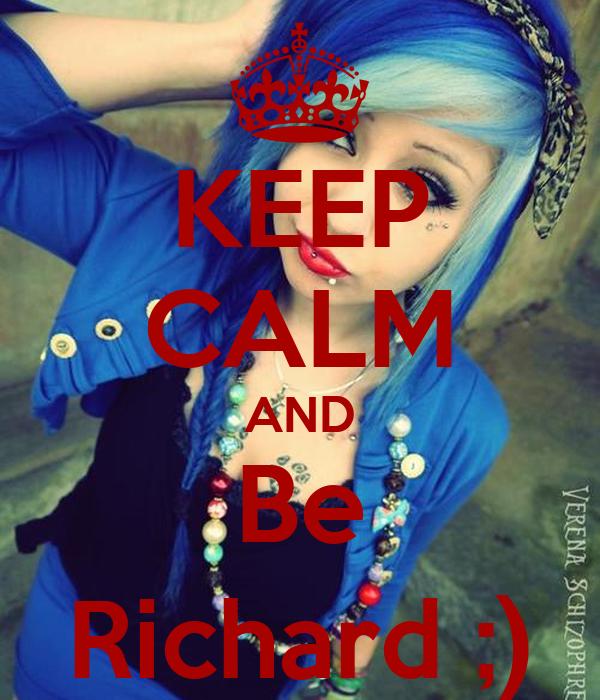 KEEP CALM AND Be Richard ;)