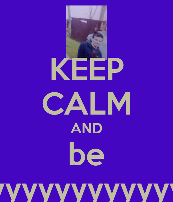 KEEP CALM AND be Richyyyyyyyyyyyy!!!!!!!!