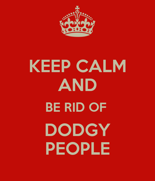 KEEP CALM AND BE RID OF  DODGY PEOPLE