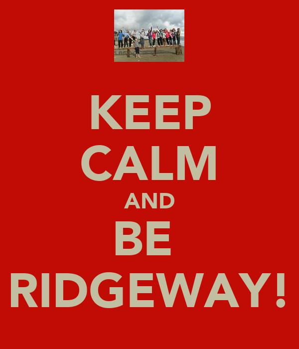 KEEP CALM AND BE  RIDGEWAY!
