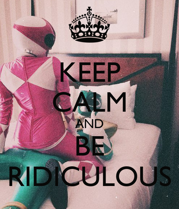 KEEP CALM AND BE RIDICULOUS