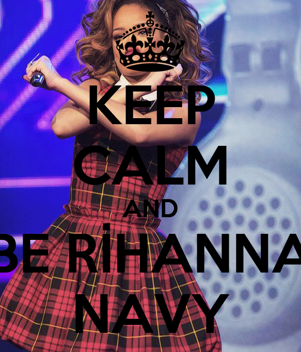 KEEP CALM AND BE RİHANNA NAVY