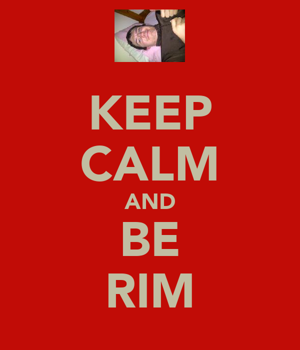KEEP CALM AND BE RIM