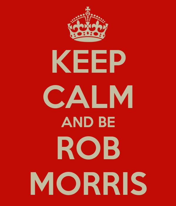 KEEP CALM AND BE ROB MORRIS