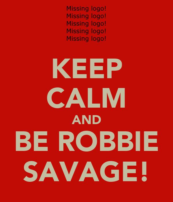 KEEP CALM AND BE ROBBIE SAVAGE!