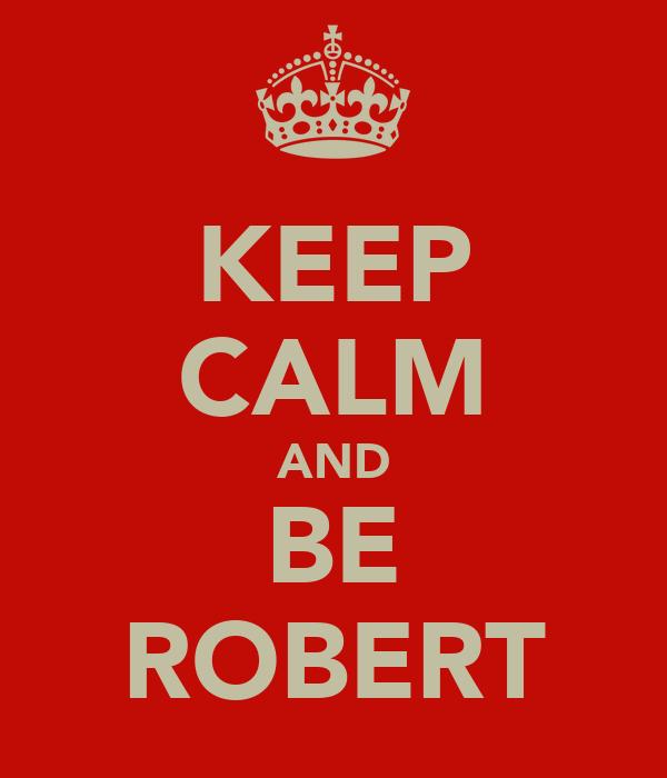 KEEP CALM AND BE ROBERT