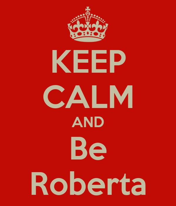 KEEP CALM AND Be Roberta