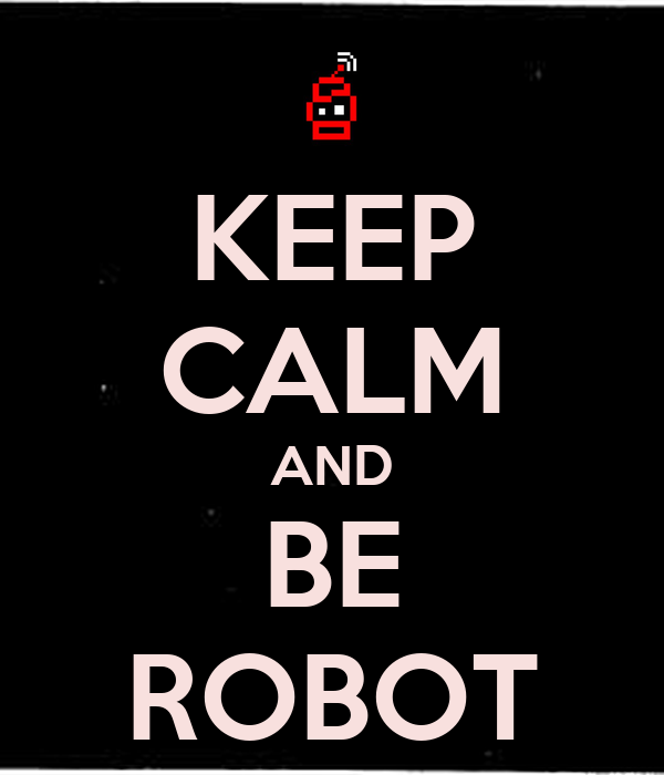 KEEP CALM AND BE ROBOT