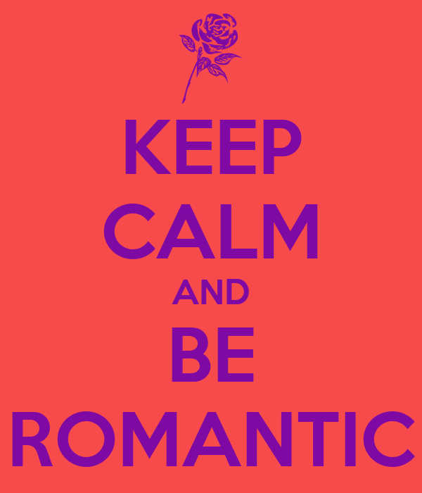 KEEP CALM AND BE ROMANTIC