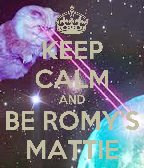 KEEP CALM AND BE ROMY'S MATTIE