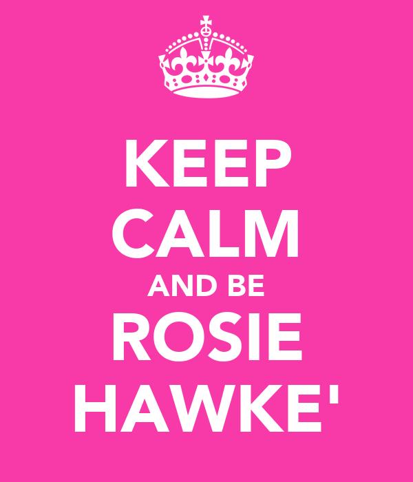 KEEP CALM AND BE ROSIE HAWKE'