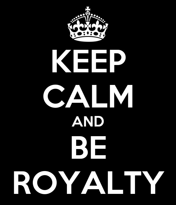 KEEP CALM AND BE ROYALTY