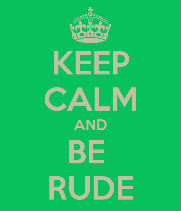 KEEP CALM AND BE  RUDE