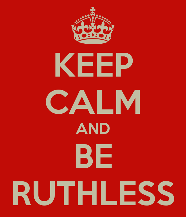 KEEP CALM AND BE RUTHLESS