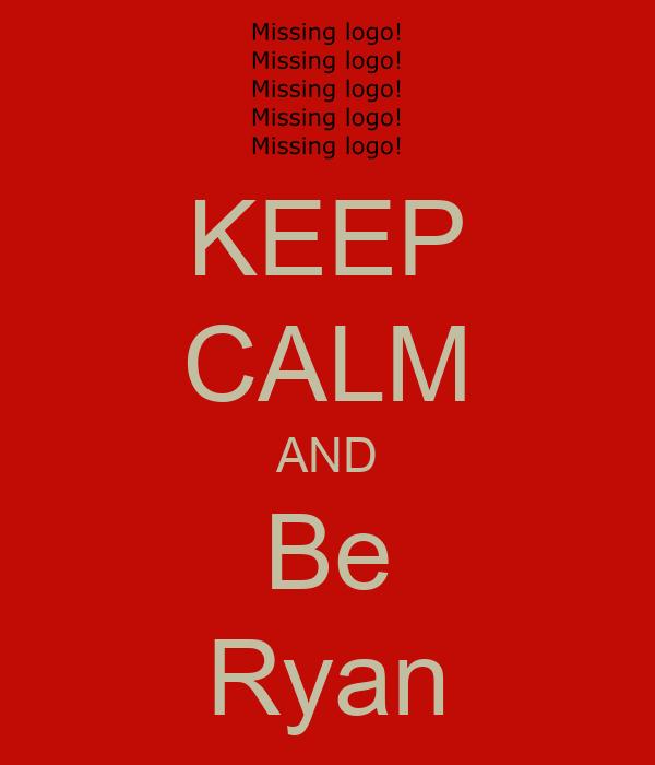 KEEP CALM AND Be Ryan
