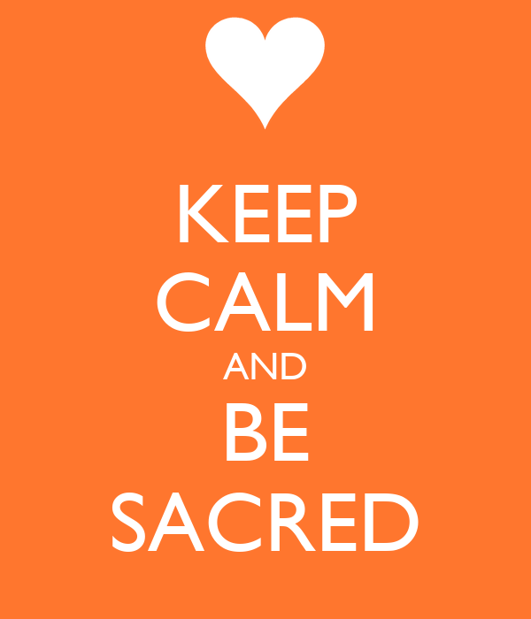 KEEP CALM AND BE SACRED