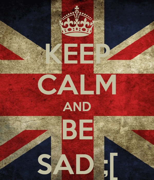 KEEP CALM AND BE SAD ;[