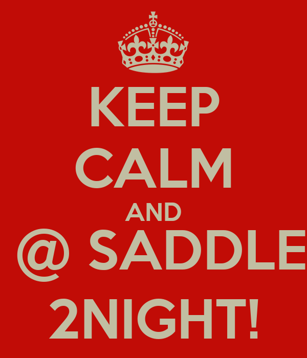 KEEP CALM AND BE @ SADDLERS 2NIGHT!