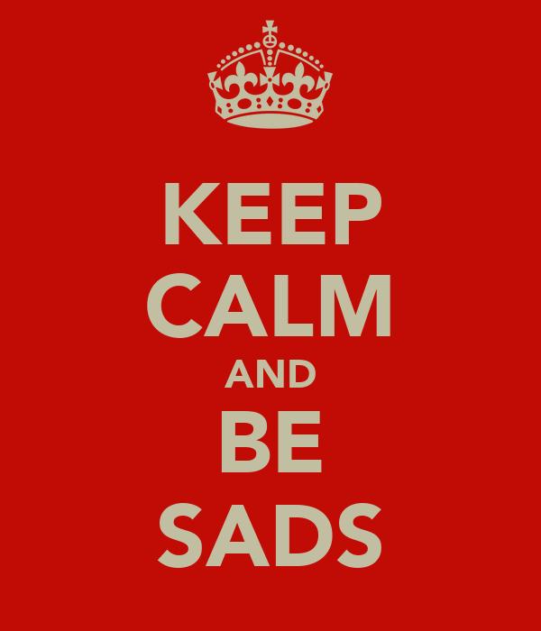 KEEP CALM AND BE SADS