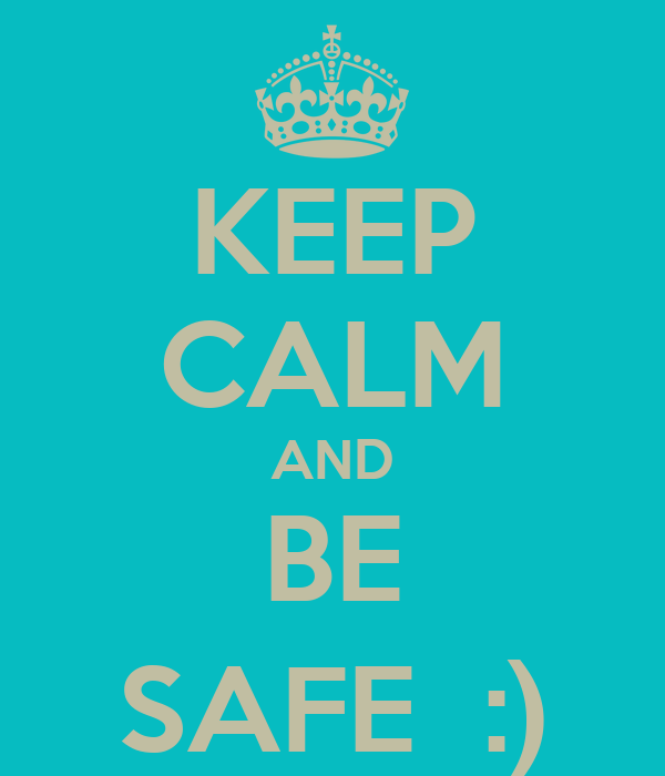 KEEP CALM AND BE SAFE  :)
