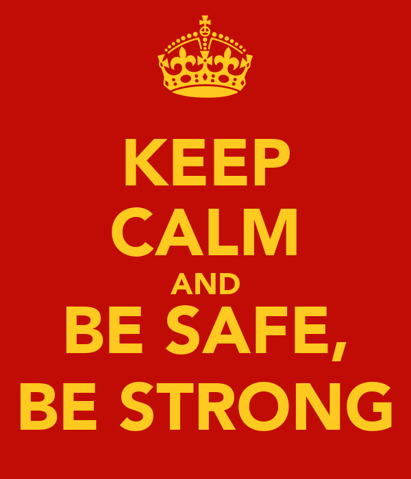 KEEP CALM AND BE SAFE, BE STRONG