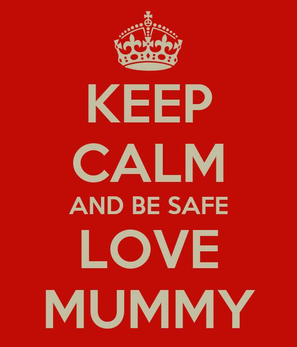 KEEP CALM AND BE SAFE LOVE MUMMY