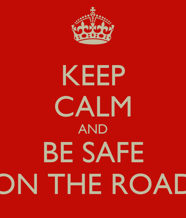 KEEP CALM AND BE SAFE ON THE ROAD
