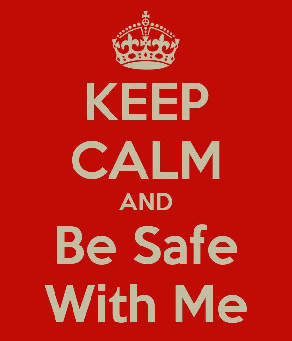 KEEP CALM AND Be Safe With Me