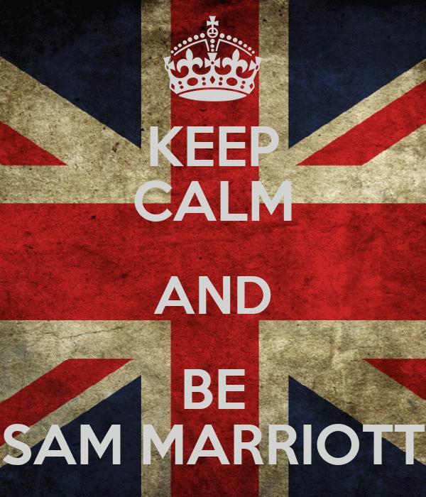 KEEP CALM AND BE SAM MARRIOTT