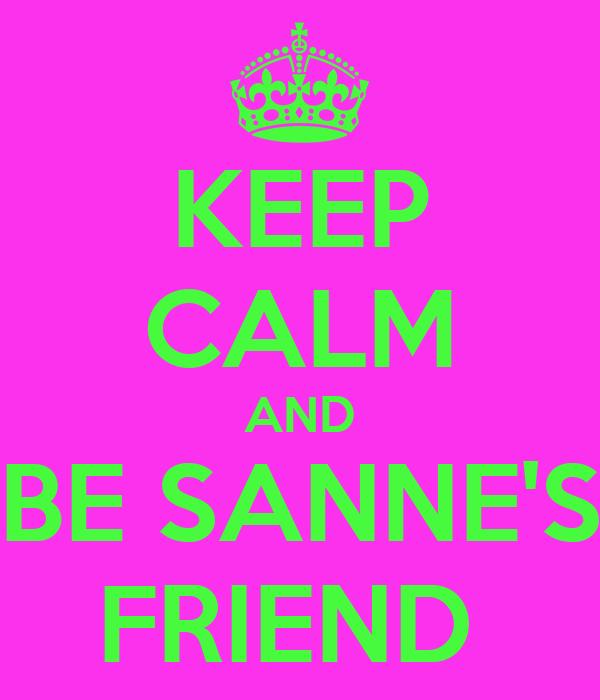 KEEP CALM AND BE SANNE'S FRIEND