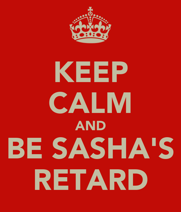 KEEP CALM AND BE SASHA'S RETARD