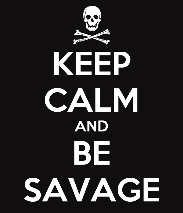 KEEP CALM AND BE SAVAGE
