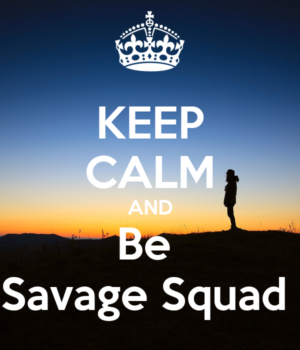 KEEP CALM AND Be  Savage Squad
