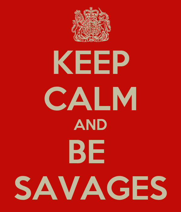 KEEP CALM AND BE  SAVAGES