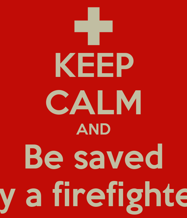 KEEP CALM AND Be saved By a firefighter
