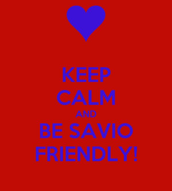 KEEP CALM AND BE SAVIO FRIENDLY!