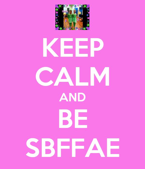 KEEP CALM AND BE SBFFAE
