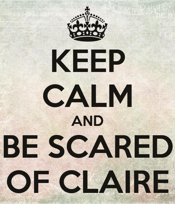 KEEP CALM AND BE SCARED OF CLAIRE